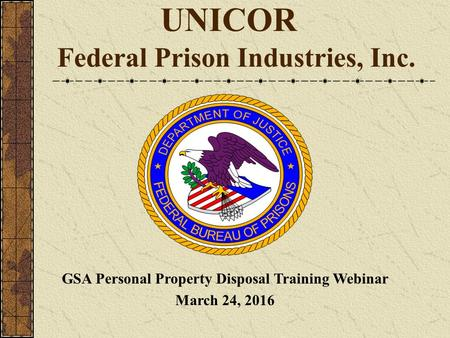 UNICOR Federal Prison Industries, Inc. GSA Personal Property Disposal Training Webinar March 24, 2016.