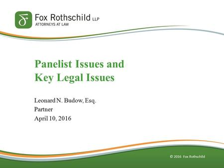 © 2016 Fox Rothschild Panelist Issues and Key Legal Issues Leonard N. Budow, Esq. Partner April 10, 2016.