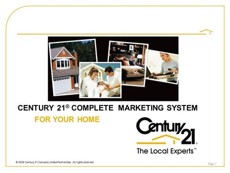 © 2008 Century 21 Canada Limited Partnership. All rights reserved. CENTURY 21 ® COMPLETE MARKETING SYSTEM FOR YOUR HOME Page 1.