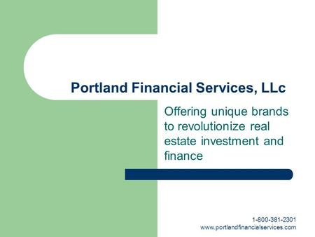1-800-381-2301 www.portlandfinancialservices.com Portland Financial Services, LLc Offering unique brands to revolutionize real estate investment and finance.