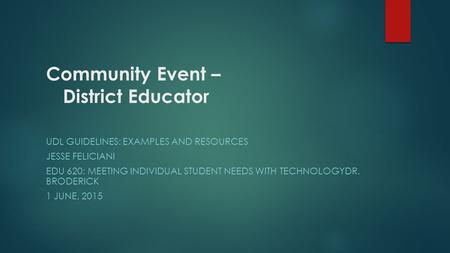 Community Event – District Educator UDL GUIDELINES: EXAMPLES AND RESOURCES JESSE FELICIANI EDU 620: MEETING INDIVIDUAL STUDENT NEEDS WITH TECHNOLOGYDR.