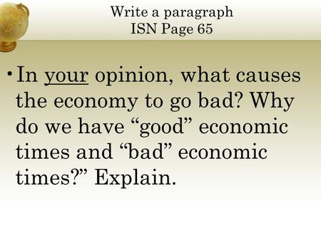 "Write a paragraph ISN Page 65 In your opinion, what causes the economy to go bad? Why do we have ""good"" economic times and ""bad"" economic times?"" Explain."