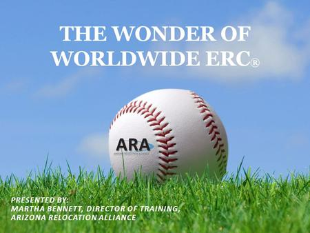 THE WONDER OF WORLDWIDE ERC ® PRESENTED BY: MARTHA BENNETT, DIRECTOR OF TRAINING, ARIZONA RELOCATION ALLIANCE.