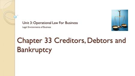 Chapter 33 Creditors, Debtors and Bankruptcy Unit 3: Operational Law For Business Legal Environments of Business.
