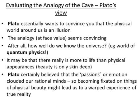 Evaluating the Analogy of the Cave – Plato's view Plato essentially wants to convince you that the physical world around us is an illusion The analogy.