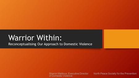 Warrior Within: Reconceptualising Our Approach to Domestic Violence Sharon Mailloux, Executive Director North Peace Society for the Prevention of Domestic.