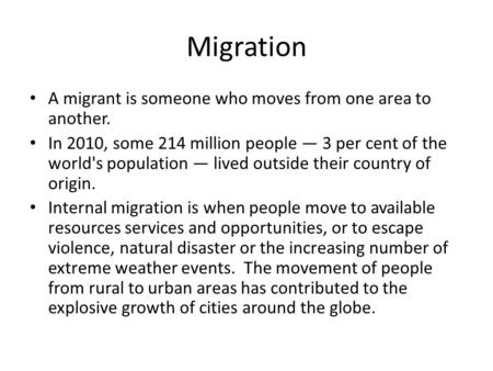 Migration A migrant is someone who moves from one area to another. In 2010, some 214 million people — 3 per cent of the world's population — lived outside.