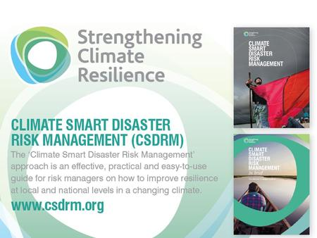 Outline Why a Climate Smart Disaster Risk Management (CSDRM) approach? Development of the CSDRM Approach The 'Three Pillars' of the Approach Applications.