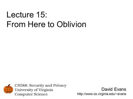 David Evans  CS588: Security and Privacy University of Virginia Computer Science Lecture 15: From Here to Oblivion.