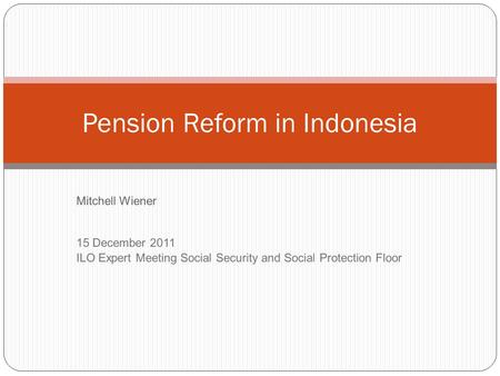 Mitchell Wiener 15 December 2011 ILO Expert Meeting Social Security and Social Protection Floor Pension Reform in Indonesia.