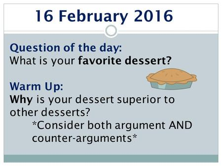 16 February 2016 Question of the day: What is your favorite dessert? Warm Up: Why is your dessert superior to other desserts? *Consider both argument AND.