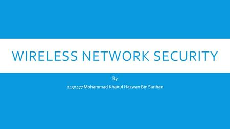 WIRELESS NETWORK SECURITY By 2130477 Mohammad Khairul Hazwan Bin Sarihan.