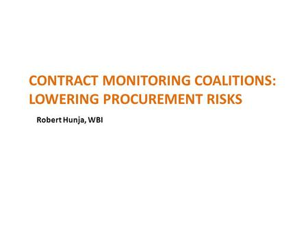 CONTRACT MONITORING COALITIONS: LOWERING PROCUREMENT RISKS Robert Hunja, WBI.