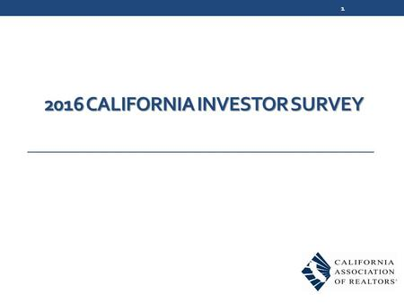2016 CALIFORNIA INVESTOR SURVEY 1. Survey Methodology 364 online surveys conducted in February-March 2016 Respondents: REALTORS® who have worked with.