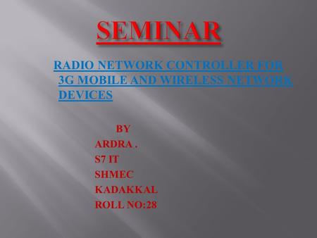 RADIO NETWORK CONTROLLER FOR 3G MOBILE AND WIRELESS NETWORK DEVICES BY ARDRA. S7 IT SHMEC KADAKKAL ROLL NO:28.