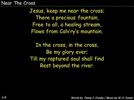 1-4 Jesus, keep me near the cross; There a precious fountain, Free to all, a healing stream, Flows from Calv'ry's mountain. In the cross, in the cross,