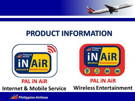 Philippine Airlines PAL iN AiR Wireless Entertainment PAL iN AiR Internet & Mobile Service PRODUCT INFORMATION.