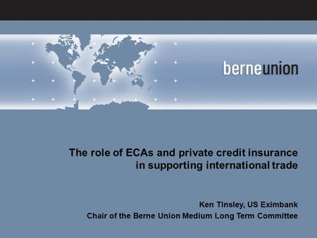 13 November 2012 – MexicoKen Tinsley – US Eximbank The role of ECAs and private credit insurance in supporting international trade Ken Tinsley, US Eximbank.