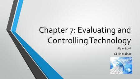Chapter 7: Evaluating and Controlling Technology Ryan Lord Collin Molnar.