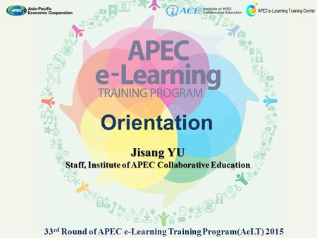 Orientation Jisang YU Staff, Institute of APEC Collaborative Education 33 rd Round of APEC e-Learning Training Program(AeLT) 2015.