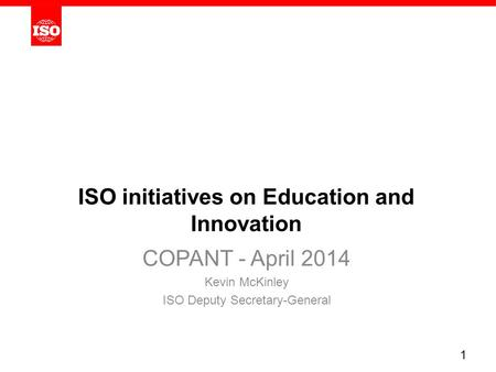 ISO initiatives on Education and Innovation COPANT - April 2014 Kevin McKinley ISO Deputy Secretary-General 1.