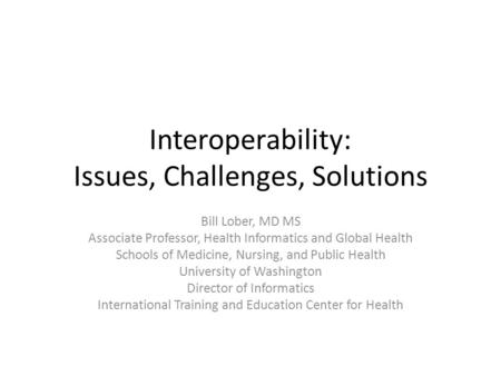 Interoperability: Issues, Challenges, Solutions Bill Lober, MD MS Associate Professor, Health Informatics and Global Health Schools of Medicine, Nursing,