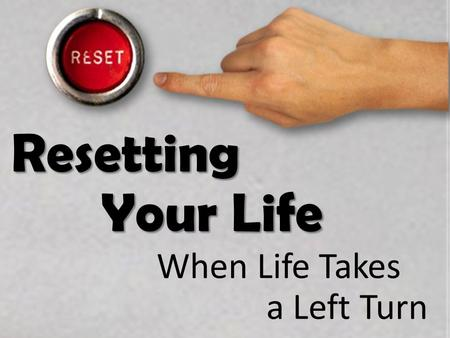 Resetting Your Life When Life Takes a Left Turn. Resetting Your Life A Few Questions 1)Have you ever had dreams? 2)How did they work out? 3)What do you.