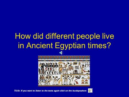 How did different people live in Ancient Egyptian times? Note: If you want to listen to the texts again click on the loudspeakers.