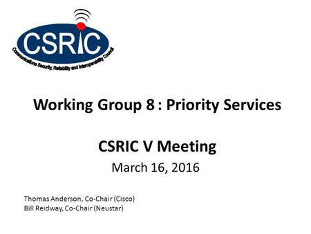 Working Group 8: Priority Services CSRIC V Meeting March 16, 2016 Thomas Anderson, Co-Chair (Cisco) Bill Reidway, Co-Chair (Neustar)