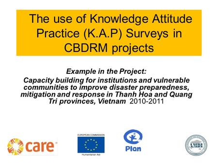 The use of Knowledge Attitude Practice (K.A.P) Surveys in CBDRM projects Example in the Project: Capacity building for institutions and vulnerable communities.