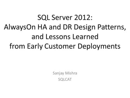 SQL Server 2012: AlwaysOn HA and DR Design Patterns, and Lessons Learned from Early Customer Deployments Sanjay Mishra SQLCAT.