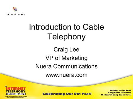 Introduction to Cable Telephony Craig Lee VP of Marketing Nuera Communications www.nuera.com.