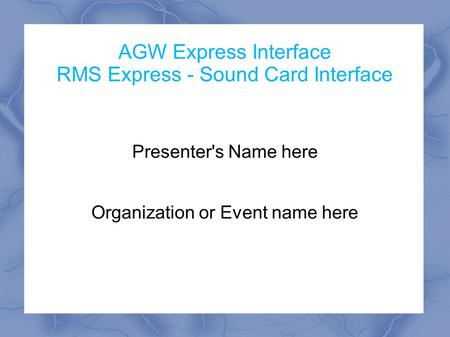 AGW Express Interface RMS Express - Sound Card Interface Presenter's Name here Organization or Event name here.