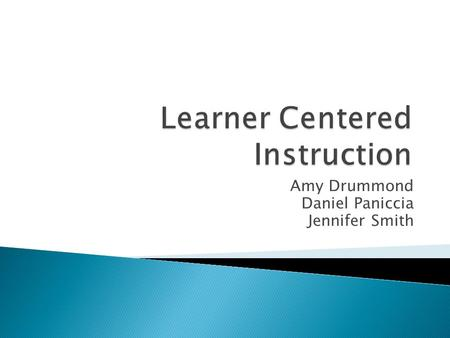Amy Drummond Daniel Paniccia Jennifer Smith.  Student in center of learning process.  Role of instructor changes. ◦ From expert to facilitator  Focus.