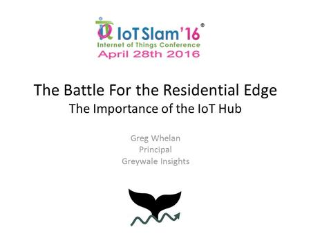 The Battle For the Residential Edge The Importance of the IoT Hub Greg Whelan Principal Greywale Insights.
