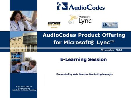 © 2010 AudioCodes Ltd. All rights reserved. AudioCodes Confidential Proprietary AudioCodes Product Offering for Microsoft® Lync™ November, 2010 E-LearningSession.