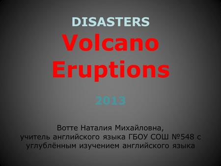 DISASTERS Volcano Eruptions 2013 Вотте Наталия Михайловна, учитель английского языка ГБОУ СОШ №548 с углублённым изучением английского языка.