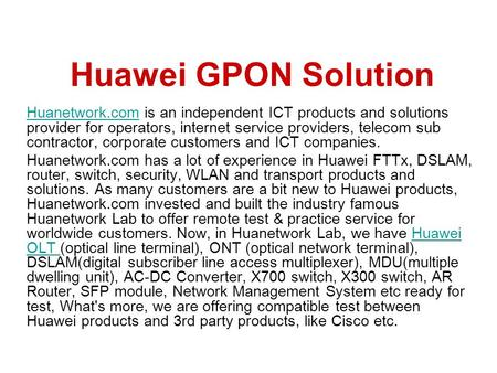 Huawei GPON Solution Huanetwork.com is an independent ICT products and solutions provider for operators, internet service providers, telecom sub contractor,