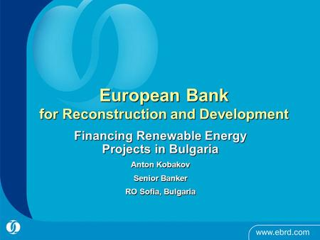 European Bank for Reconstruction and Development Financing Renewable Energy Projects in Bulgaria Anton Kobakov Senior Banker RO Sofia, Bulgaria.