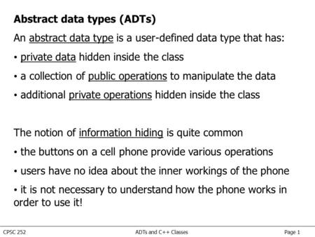 CPSC 252 ADTs and C++ Classes Page 1 Abstract data types (ADTs) An abstract data type is a user-defined data type that has: private data hidden inside.