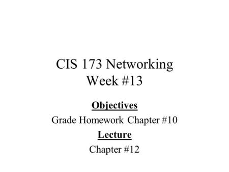 CIS 173 Networking Week #13 Objectives Grade Homework Chapter #10 Lecture Chapter #12.