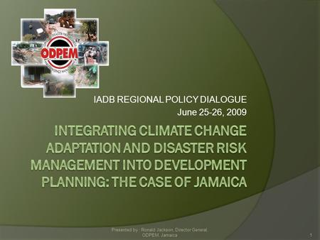 IADB REGIONAL POLICY DIALOGUE June 25-26, 2009 1 Presented by : Ronald Jackson, Director General, ODPEM, Jamaica.