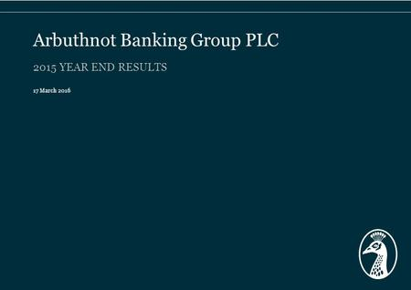 2015 YEAR END RESULTS 17 March 2016 Arbuthnot Banking Group PLC.