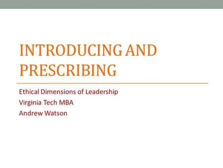 INTRODUCING AND PRESCRIBING Ethical Dimensions of Leadership Virginia Tech MBA Andrew Watson.