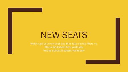NEW SEATS Wait to get your new seat and then take out the Micro vs. Macro Worksheet from yesterday *extras upfront if absent yesterday*