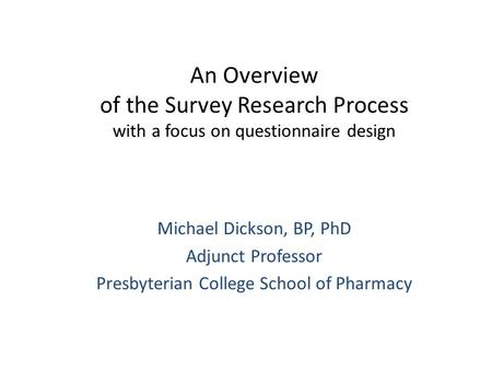 An Overview of the Survey Research Process with a focus on questionnaire design Michael Dickson, BP, PhD Adjunct Professor Presbyterian College School.