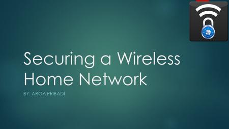 Securing a Wireless Home Network BY: ARGA PRIBADI.