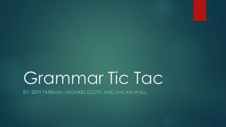 Grammar Tic Tac BY: SETH TARBUSH, MICHAEL SCOTT, AND MALAKI WALL.