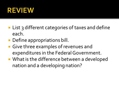  List 3 different categories of taxes and define each.  Define appropriations bill.  Give three examples of revenues and expenditures in the Federal.