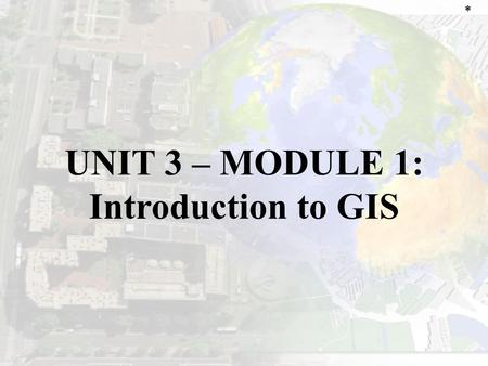 "UNIT 3 – MODULE 1: Introduction to GIS *. GEOGRAPHIC INFORMATION SYSTEMS (GIS) Allows the visualization & interpretation of data through ""layers"" of linked/categorized."